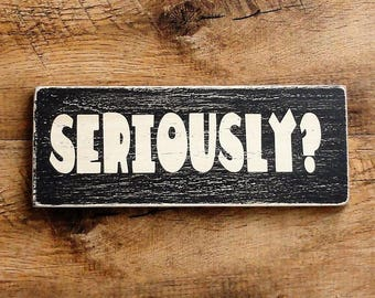 "Sign: ""Seriously?"" - distressed painted wood"
