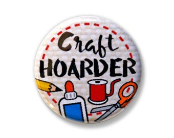 Craft Hoarder Pinback Button, Magnet, Zipper Pull, or Keychain