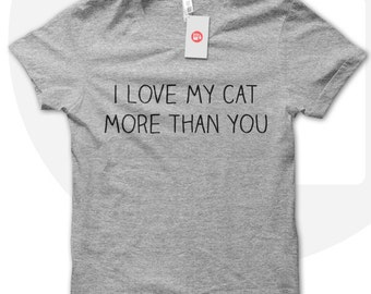 I Love My Cat More Than You Shirt, Cat Love T Shirt, Cat T Shirt, I Love Cats, Cat Owner, Crazy Cat Lady