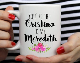 Greys anatomy mug, You're the Meredith to my Cristina, dishwasher safe