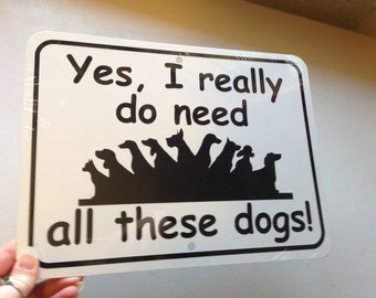 Yes I really do need all these dogs   Funny Sign 9x12 inch Aluminum metal sign