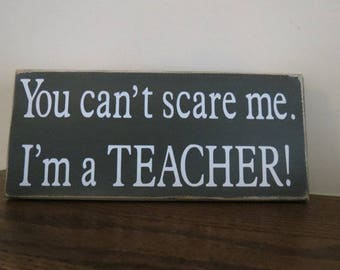 You Can't Scare Me I'm A Teacher Wood Sign / Teacher Appreciation Gift / School