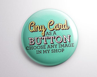 Choose Any Image in my Shop & Make a Button! Pinback, Fridge Magnet, or Pocket Mirror.