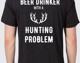 Funny Men's Shirt - Just another beer drinker with a hunting problem Men's T-shirt - funny hunting shirt - father's day gift - gift for him