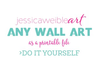 Any Wall Art Design as a Do it Yourself Printable file - JPG or PDF Printable to Print From Home