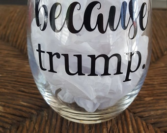 Because Trump, Funny Wine Glass, Stemless Wine Glass, Donald Trump, Wine glasses, Christmas gifts for her, Funny Sayings Because Glass