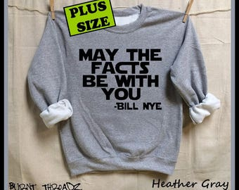 May The Facts Be With You. PLUS Size. Bill Nye the Science guy quote. Unisex Sweatshirts. Women Men clothing. Science March. Climate change.