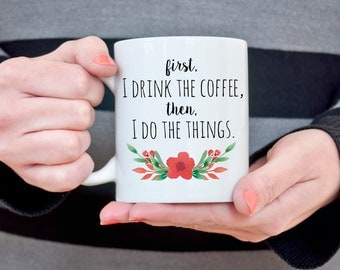 Funny Coffee Mug Gift for Wife College Student Gift for Her Mom Birthday Gift for Girlfriend First I drink the coffee then I do the Things