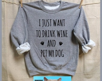I Just Want To Drink Wine and Pet My Dog. UNISEX Sweatshirts. rescue. adopt dogs.animal lovers shirt.activist.rescue. Dogs. Dog lover gift