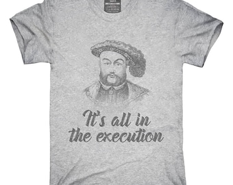 Henry VIII Quote It's All In The Execution T-Shirt, Hoodie, Tank Top, Gifts