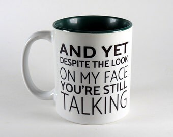 Coffee Mug - And yet despite the look on my face you're still talking