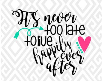 It's Never Too Late To Live Happily Ever After; SVG, DXF, EPS, Ai, Png and Pdf Cutting Files for Electronic Cutting Machines
