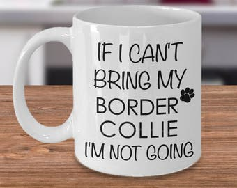 If I Can't Bring My Border Collie I'm Not Going Funny Border Collie Coffee Mug Cute Border Collie Gift
