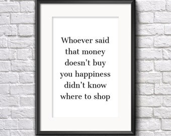 Whoever said that money doesn't buy you happiness didn't know where to shop Quote Print A5 Typography Print Wall Art