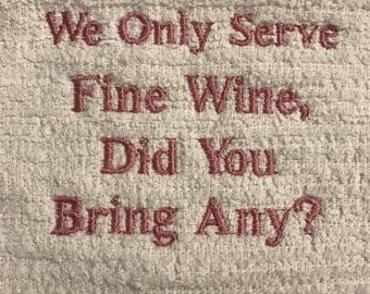 "Embroidered dish towel- ""We Only Serve Fine Wine, Did You Bring Any?"""