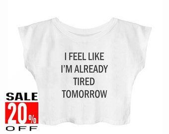 I Feel Like I'm Already Tired Tomorrow shirt instagram t shirt quote tee funny hipster tee women t shirt crop top cropped shirt teen shirts