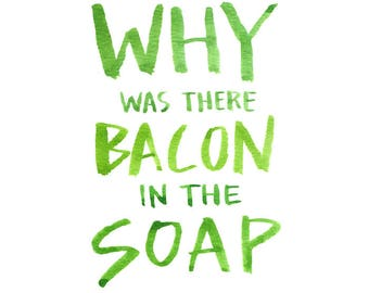 Why was there Bacon in the Soap, Watercolor Quote