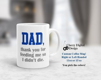 Dad Coffee Mug 11oz or 15oz |  Dad thank you for feeding me so I didn't die |  Personalized coffee mugs | Fathers Day gift | Gift for dad