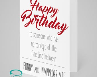 Happy birthday to someone who has no concept of the fine line between funny and inappropriate - funny and alternative birthday card.
