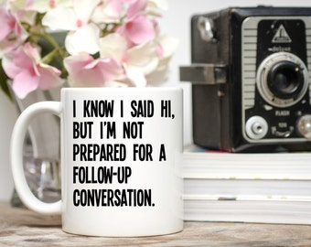 I Know I Said Hi, But I'm Not Prepared for a Follow-Up Conversation, Introvert Gift, Introvert Mug