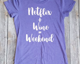 Netflix + Wine = Weekend,Wine shirt,  Funny Ladies Shirt, Gift for Her