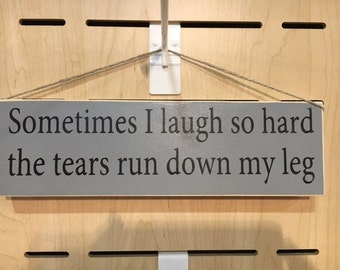 Sometimes I laugh so hard the tears run down my leg