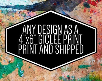 """Any Design as a 4""""x6"""" Giclee Print and Shipped"""