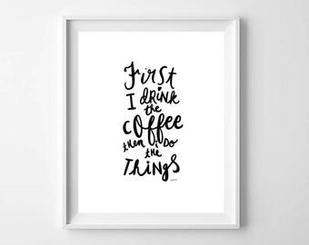Printable First I Drink The Coffee Then I Do The Things, Black and White Coffee Print, Kitchen Print, Coffee Lover Print, Coffee Wall Art