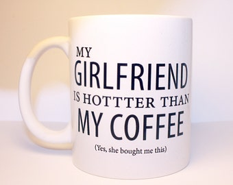 My Girlfriend Is Hotter Than My Coffee (Yes, she bought me this) - LOL - Valentine's Day Gift, For Him, Mugs, Funny, Hottie, Boyfriend, Vday