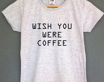 wish you were coffee coffee tshirt coffee shirt coffee t-shirt coffee top tee coffee clothes mens coffee shirt tumblr shirt coffee t-shirt