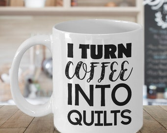 Quilts Gift Sewing Mug Gift for Quilter Sewer Gift I Turn Coffee Into QUILTS Seamstress Mug Funny Quilter Gift Humorous Coffee Cup