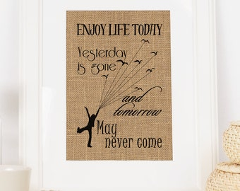 Enjoy Life Today,Yesterday is Gone and Tomorrow May Never Come Burlap Print *****FREE DOMESTIC SHIPPING*****