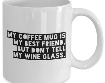 Funny Gift coffee mug - my coffee mug is my best friend, but don't tell my wine glass - Unique gift mug for him, her, mom, dad, men, women