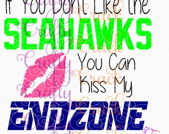 If You Don't Like the Seahawks You Can Kiss My End zone SVG, DXF, PNG - Digital Download for Silhouette Studio, Cricut Design Space