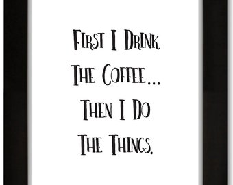 """First I Drink The Coffee...Then I Do The Things 8x10"""" Digital Print"""