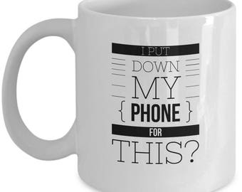 I Put Down My Phone for THIS- 11 or 15 ounce mug