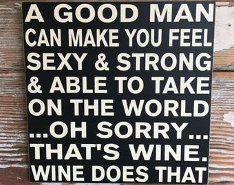 A good man can make you feel....oh sorry.... thats wine...  wood Sign  12x12. Funny wine sign
