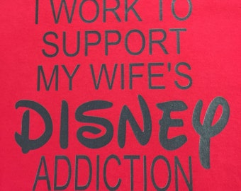 Custom T-Shirt: I work to support my wife's Disney addiction