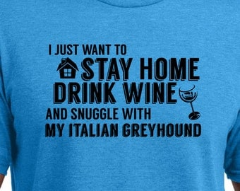 I Just Want to Stay Home, Drink Wine, and Snuggle with my Italian Greyhound Shirt - Ladies or Unisex cut