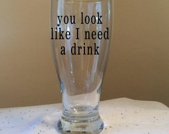 You Look Like I Need A Drink Pilsner Glass