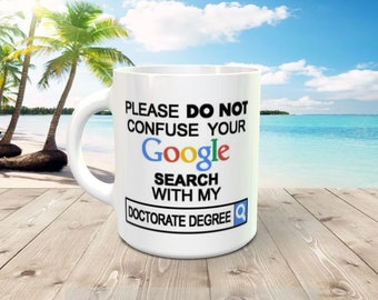 11 oz Coffee mug -Please DO NOT confuse your Google search with my Doctorate Degree