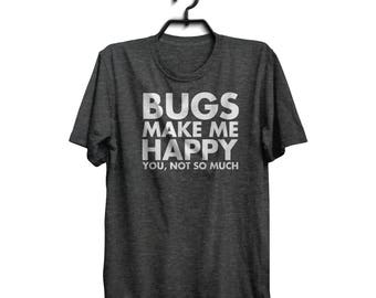Bugs Make Me Happy You, Not So Much - Entomology T-Shirt