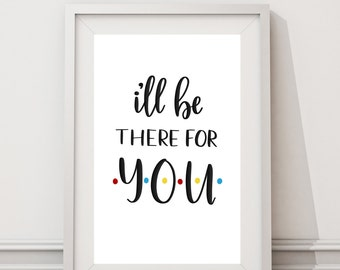 I'll Be There For You | FRIENDS | Friends Quote | Theme Song | Home Decor | Wall Print