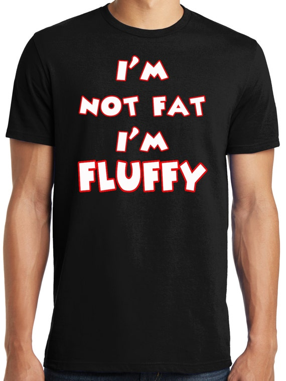Publiciteez i 39 m not fat i 39 m fluffy t shirt big and for Design your own t shirt big and tall