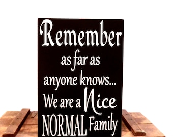 Funny sign - Remember as far as anyone knows we are a Nice Normal Family