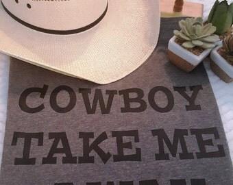 Cowboy Take Me Away// Cowgirl Tshirt// Dixie Chicks// Redneck Tshirt// Tumbler Tshirt//Cowboy TShirt//Western Tshirt//Country TShirt