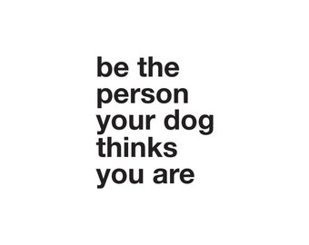 Be The Person Your Dog Thinks You Are Decal - Dog Lover Decal / Dog Lover Gift