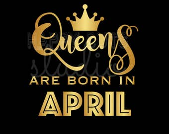 Queens are Born in April Iron On Decal for Shirt January February March May June July August September October November December Birthday