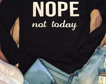 Nope Not Today/ Slouchy Sweatshirt/ Funny Too/ Gift For Her