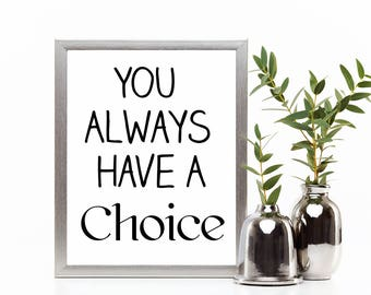 You always have a choice print, Digital Art, Digital Print, Instant Download, Printable Quotes, Wall Art, Room Decor, Wall Art Prints